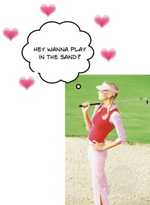 I'm blond -22 and love golf. Want to play in the bunker with me?